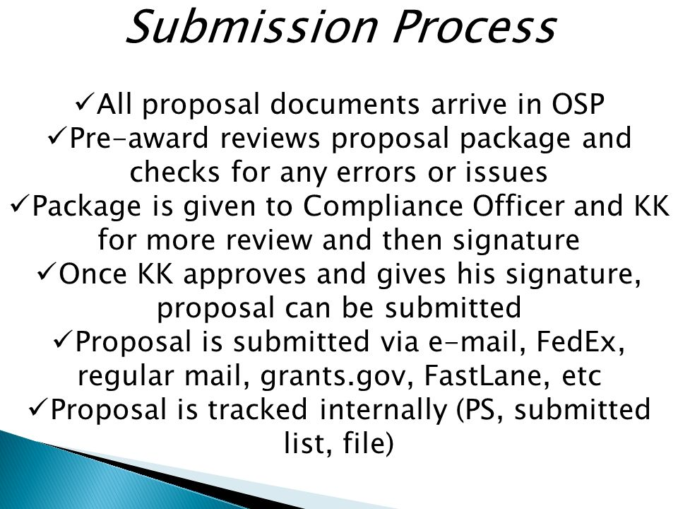 Submission Process All proposal documents arrive in OSP Pre-award reviews proposal package and checks for any errors or issues Package is given to Compliance Officer and KK for more review and then signature Once KK approves and gives his signature, proposal can be submitted Proposal is submitted via  , FedEx, regular mail, grants.gov, FastLane, etc Proposal is tracked internally (PS, submitted list, file)