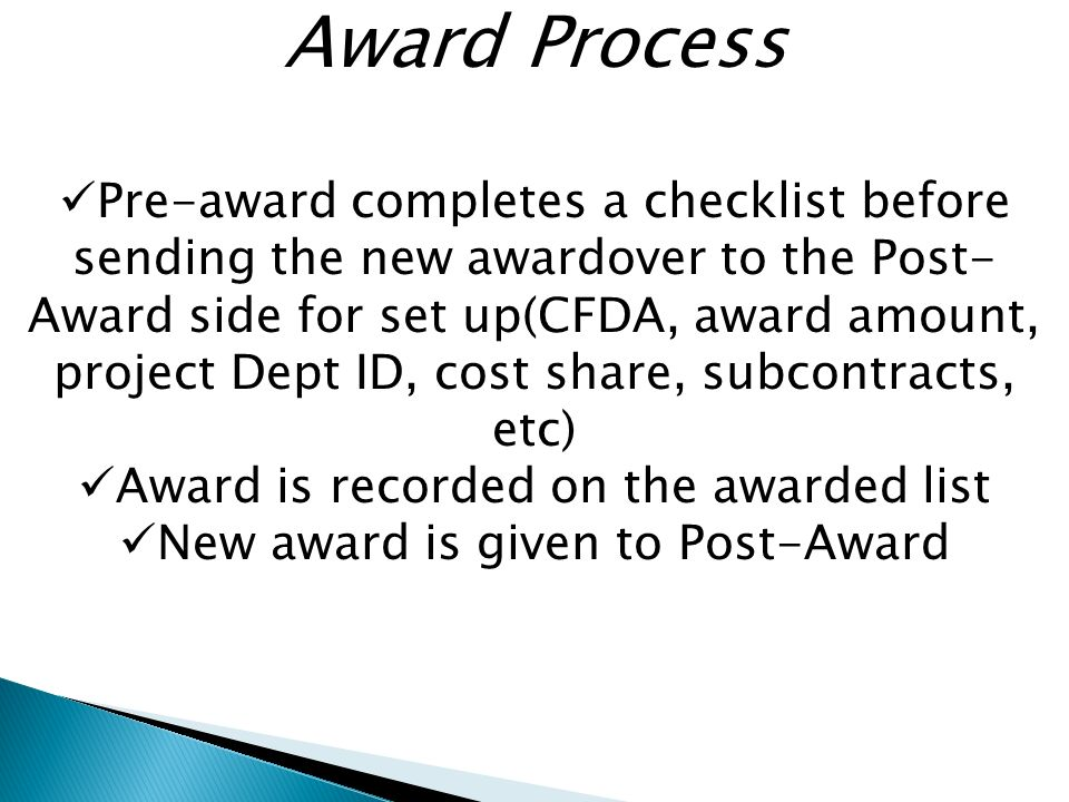 Award Process Pre-award completes a checklist before sending the new awardover to the Post- Award side for set up(CFDA, award amount, project Dept ID, cost share, subcontracts, etc) Award is recorded on the awarded list New award is given to Post-Award