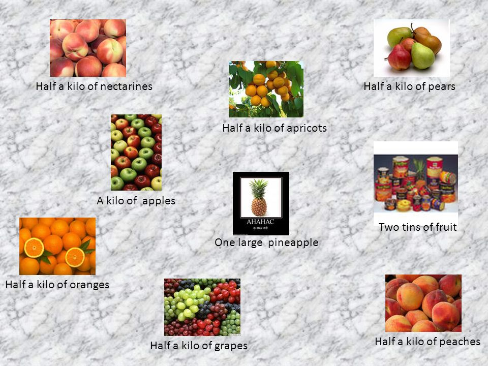 Half a kilo of oranges A kilo of apples Half a kilo of grapes Two tins of fruit Half a kilo of pears Half a kilo of apricots Half a kilo of peaches Half a kilo of nectarines One large pineapple