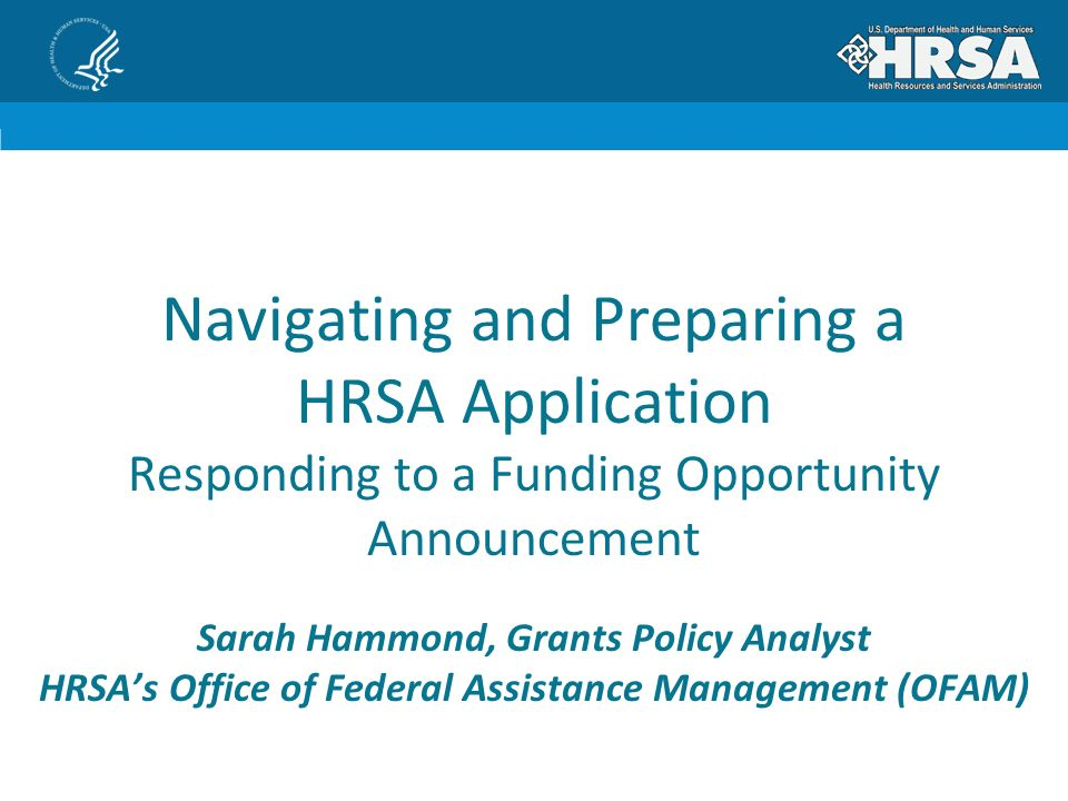 Navigating and Preparing a HRSA Application Responding to a Funding Opportunity Announcement Sarah Hammond, Grants Policy Analyst HRSA's Office of Federal Assistance Management (OFAM)