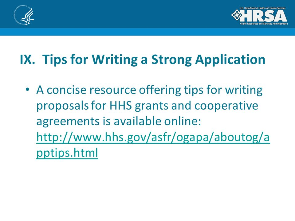 A concise resource offering tips for writing proposals for HHS grants and cooperative agreements is available online:   pptips.html   pptips.html IX.