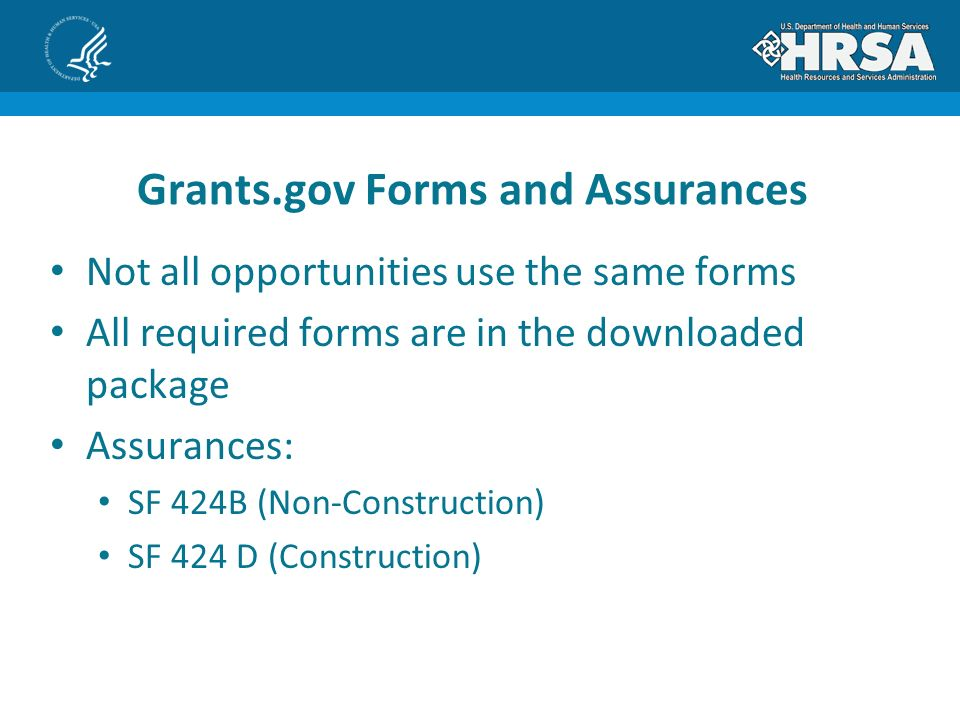 Not all opportunities use the same forms All required forms are in the downloaded package Assurances: SF 424B (Non-Construction) SF 424 D (Construction) Grants.gov Forms and Assurances