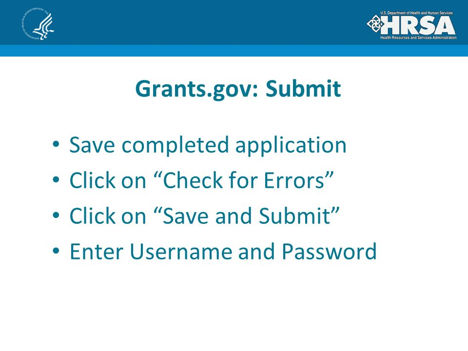 Save completed application Click on Check for Errors Click on Save and Submit Enter Username and Password Grants.gov: Submit