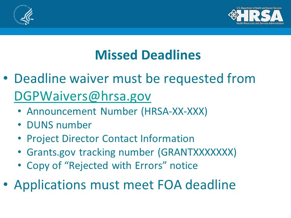 Deadline waiver must be requested from  Announcement Number (HRSA-XX-XXX) DUNS number Project Director Contact Information Grants.gov tracking number (GRANTXXXXXXX) Copy of Rejected with Errors notice Applications must meet FOA deadline Missed Deadlines