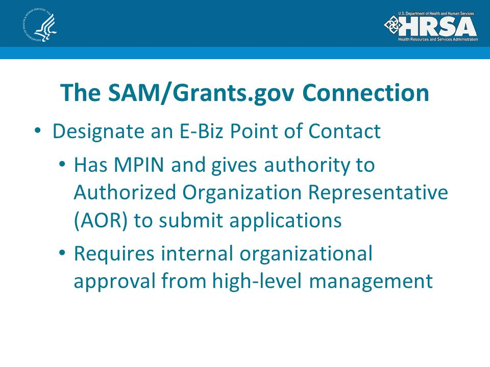 Designate an E-Biz Point of Contact Has MPIN and gives authority to Authorized Organization Representative (AOR) to submit applications Requires internal organizational approval from high-level management The SAM/Grants.gov Connection