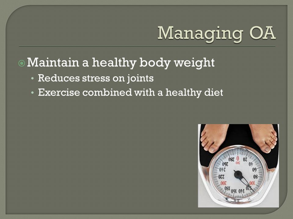  Maintain a healthy body weight Reduces stress on joints Exercise combined with a healthy diet