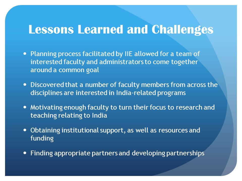 Lessons Learned and Challenges Planning process facilitated by IIE allowed for a team of interested faculty and administrators to come together around a common goal Discovered that a number of faculty members from across the disciplines are interested in India-related programs Motivating enough faculty to turn their focus to research and teaching relating to India Obtaining institutional support, as well as resources and funding Finding appropriate partners and developing partnerships