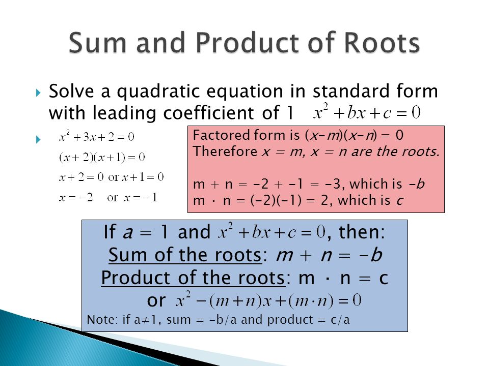  Solve a quadratic equation in standard form with leading coefficient of 1  Factored form is (x-m)(x-n) = 0 Therefore x = m, x = n are the roots.