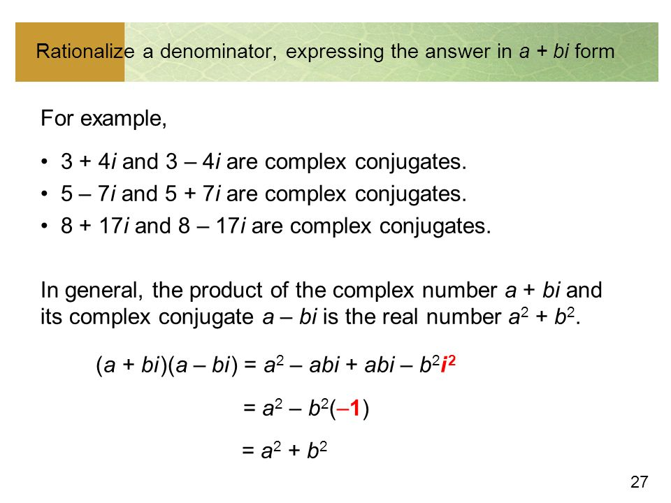 27 Rationalize a denominator, expressing the answer in a + bi form For example, 3 + 4i and 3 – 4i are complex conjugates.