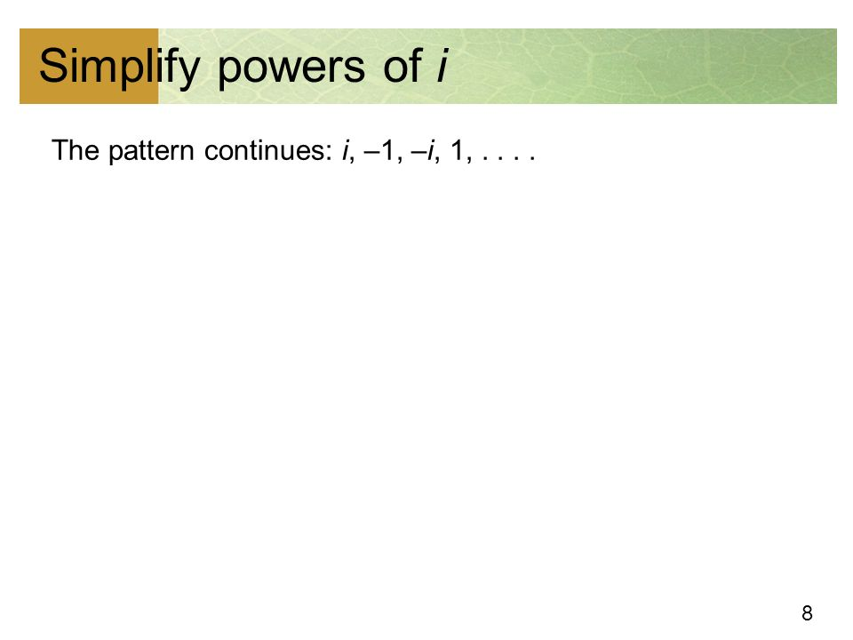 8 Simplify powers of i The pattern continues: i, –1, –i, 1,....