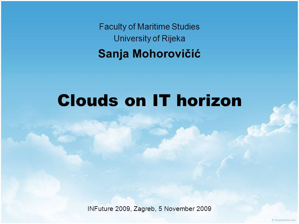 Clouds on IT horizon Faculty of Maritime Studies University of Rijeka Sanja Mohorovičić INFuture 2009, Zagreb, 5 November 2009