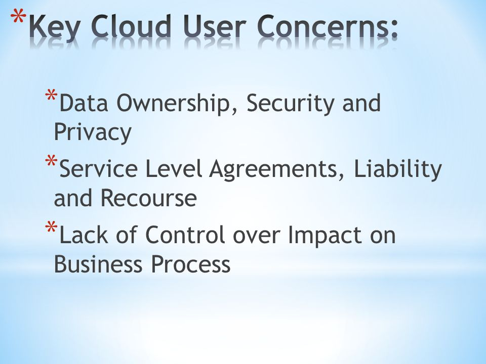 * Data Ownership, Security and Privacy * Service Level Agreements, Liability and Recourse * Lack of Control over Impact on Business Process