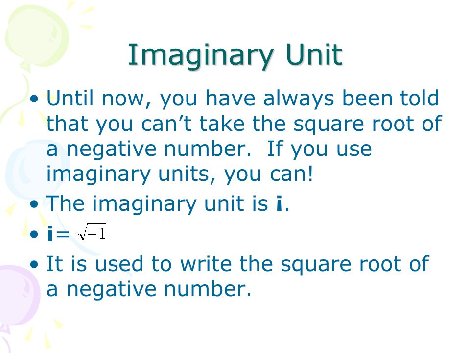 Imaginary Unit Until now, you have always been told that you can't take the square root of a negative number.