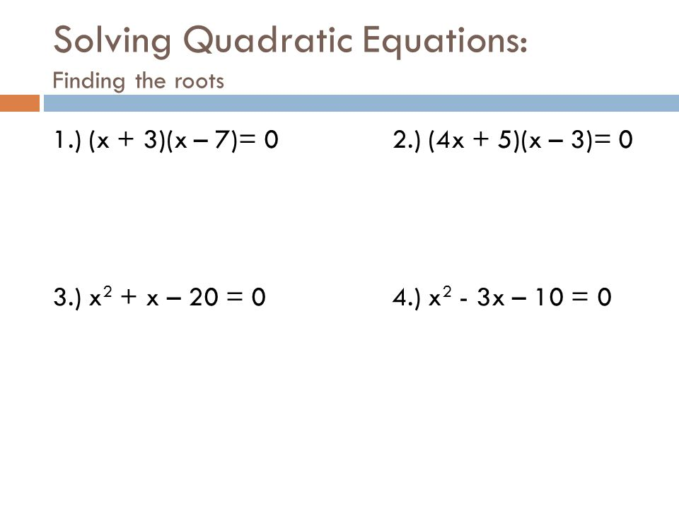 Solving Quadratic Equations: Finding the roots 1.) (x + 3)(x – 7)= 0 2.) (4x + 5)(x – 3)= 0 3.) x 2 + x – 20 = 0 4.) x 2 - 3x – 10 = 0