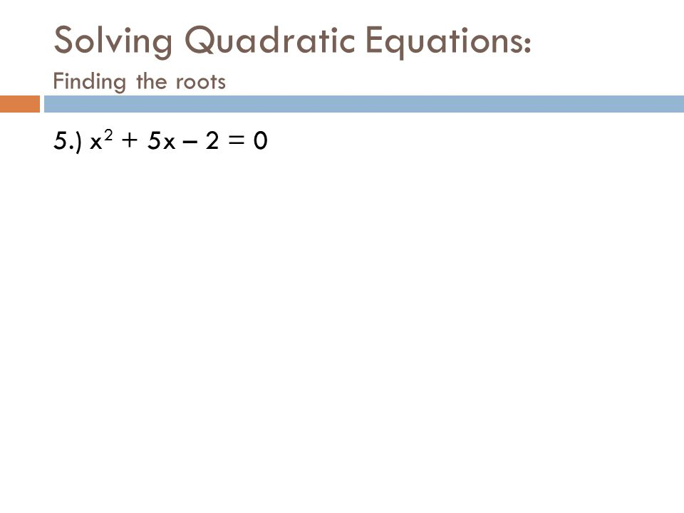 Solving Quadratic Equations: Finding the roots 5.) x 2 + 5x – 2 = 0