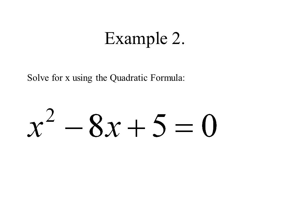 Example 2. Solve for x using the Quadratic Formula: