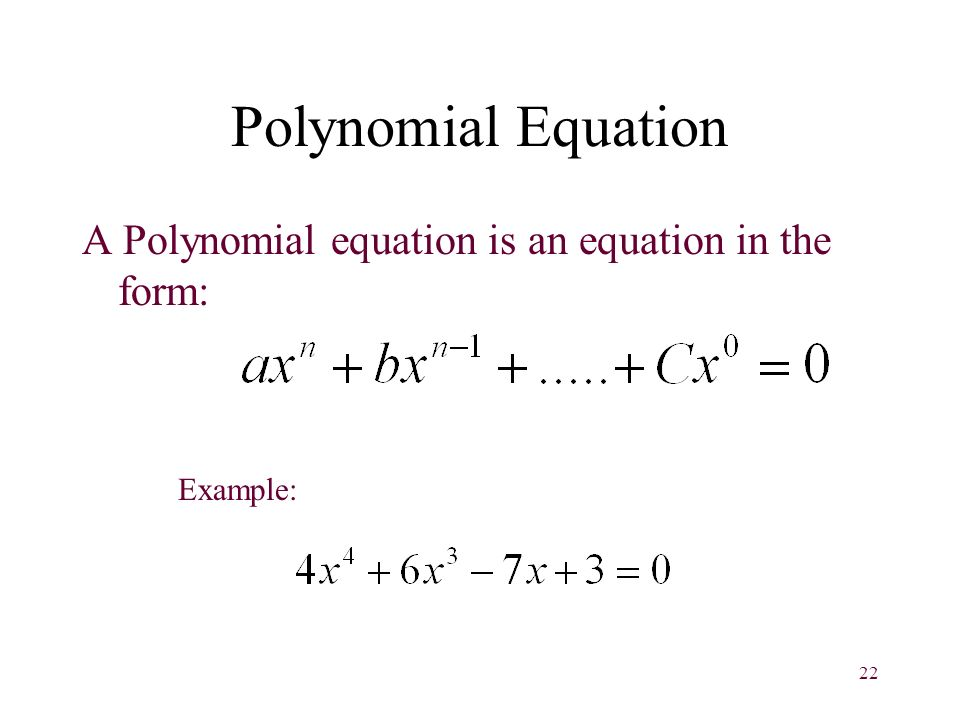 22 Polynomial Equation A Polynomial equation is an equation in the form: Example: