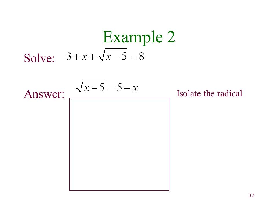 32 Example 2 Solve: Answer: Isolate the radical