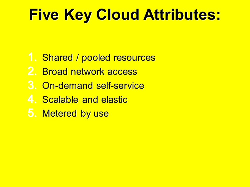 Five Key Cloud Attributes: 1. Shared / pooled resources 2.