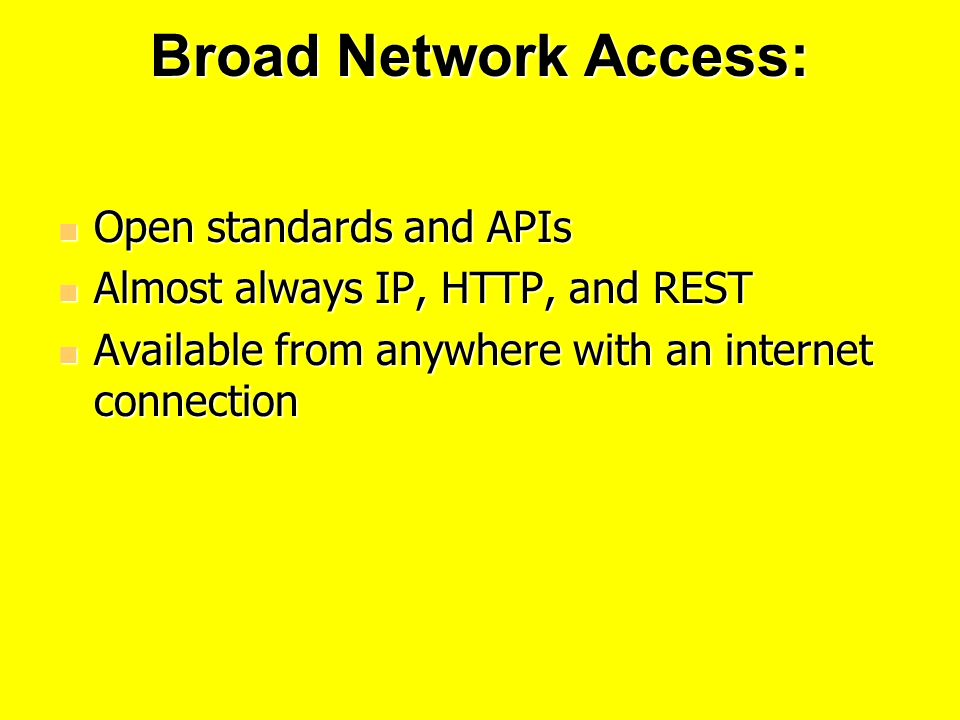 Broad Network Access: Open standards and APIs Open standards and APIs Almost always IP, HTTP, and REST Almost always IP, HTTP, and REST Available from anywhere with an internet connection Available from anywhere with an internet connection
