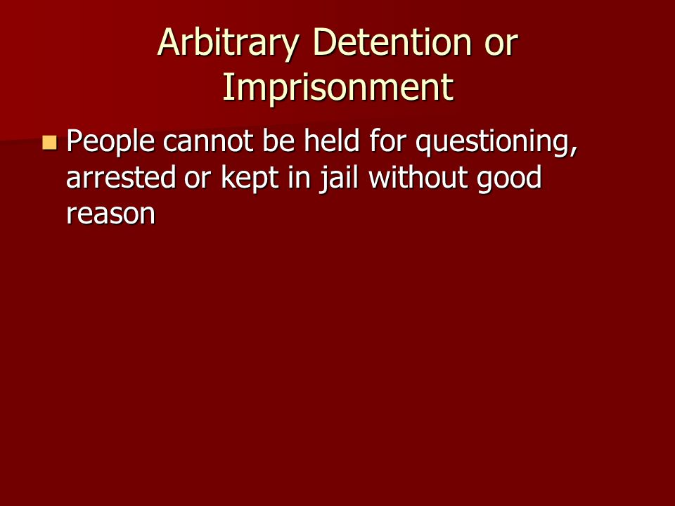 People cannot be held for questioning, arrested or kept in jail without good reason People cannot be held for questioning, arrested or kept in jail without good reason Arbitrary Detention or Imprisonment