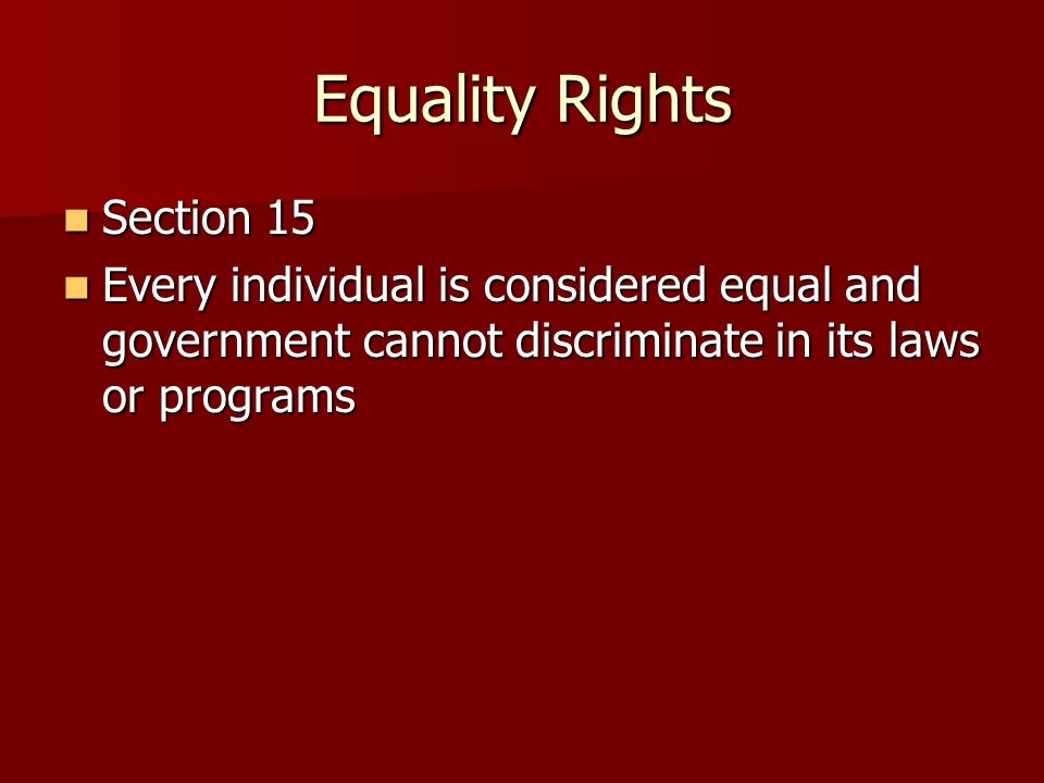 Equality Rights Section 15 Section 15 Every individual is considered equal and government cannot discriminate in its laws or programs Every individual is considered equal and government cannot discriminate in its laws or programs