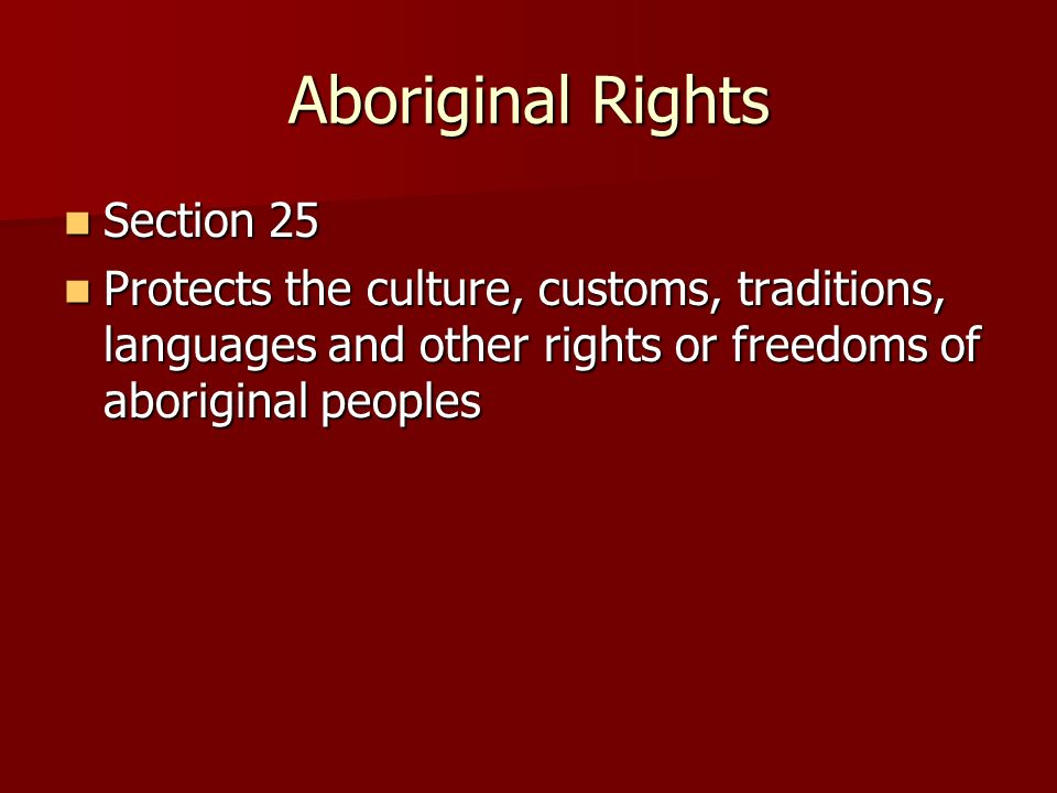 Aboriginal Rights Section 25 Section 25 Protects the culture, customs, traditions, languages and other rights or freedoms of aboriginal peoples Protects the culture, customs, traditions, languages and other rights or freedoms of aboriginal peoples