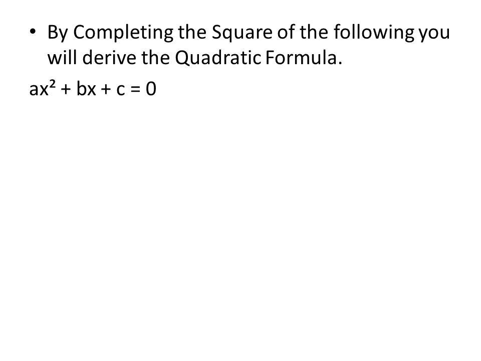 By Completing the Square of the following you will derive the Quadratic Formula. ax² + bx + c = 0