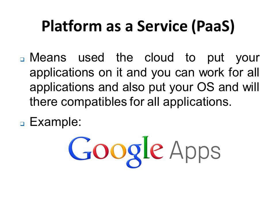 Platform as a Service (PaaS)  Means used the cloud to put your applications on it and you can work for all applications and also put your OS and will there compatibles for all applications.