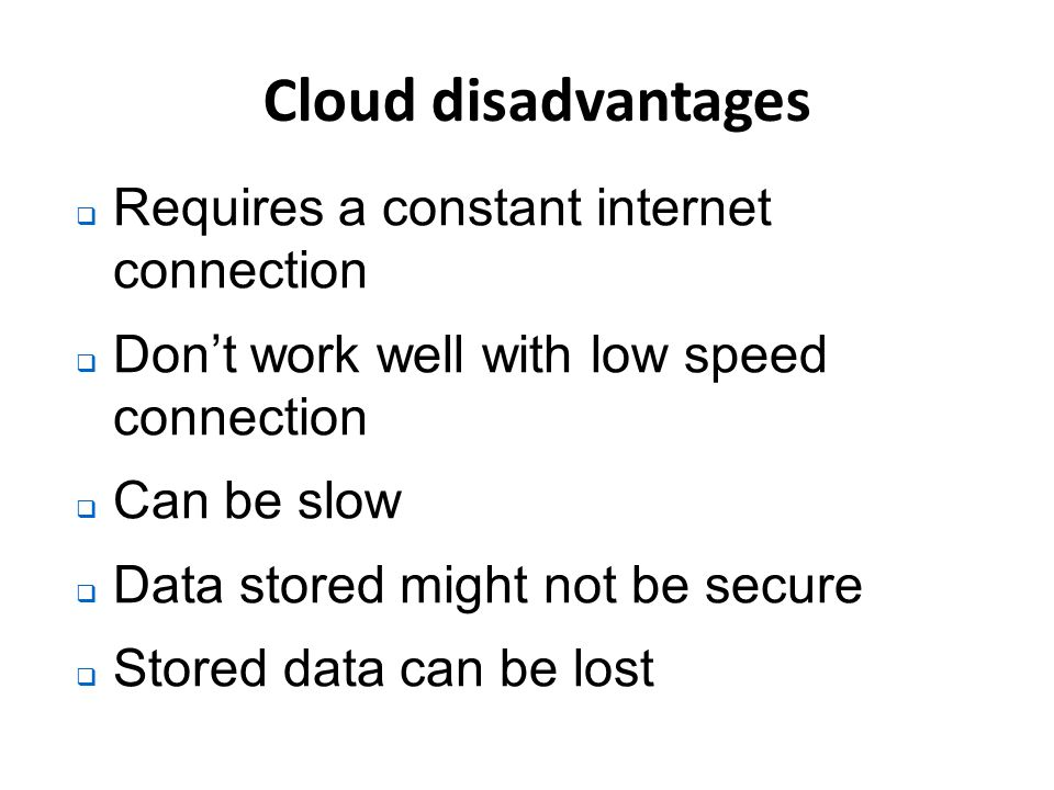 Cloud disadvantages  Requires a constant internet connection  Don't work well with low speed connection  Can be slow  Data stored might not be secure  Stored data can be lost