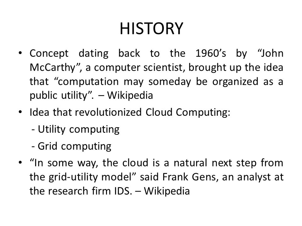 HISTORY Concept dating back to the 1960's by John McCarthy , a computer scientist, brought up the idea that computation may someday be organized as a public utility .