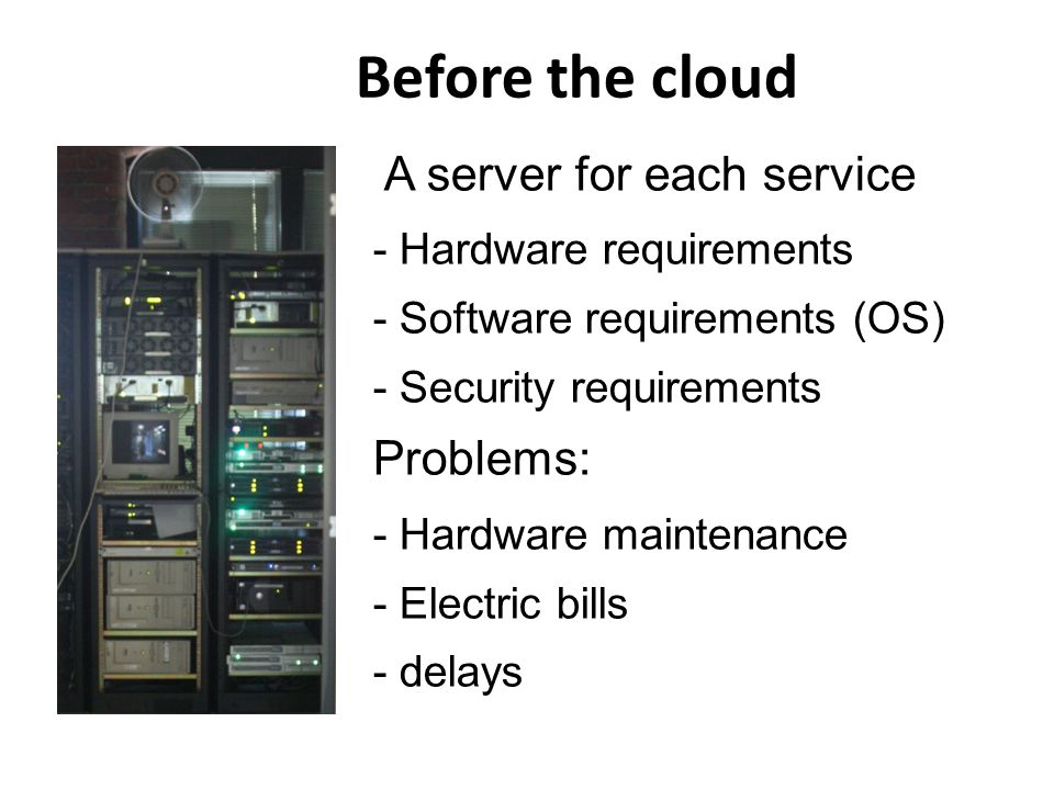 Before the cloud A server for each service - Hardware requirements - Software requirements (OS) - Security requirements Problems: - Hardware maintenance - Electric bills - delays