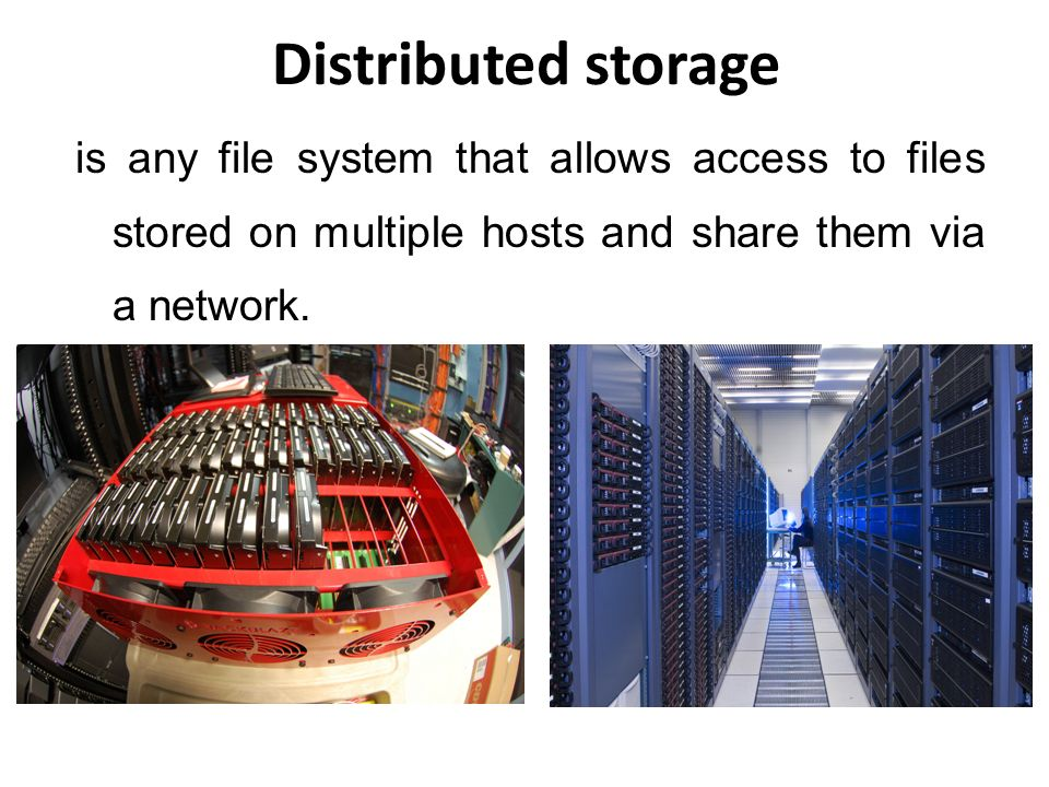Distributed storage is any file system that allows access to files stored on multiple hosts and share them via a network.