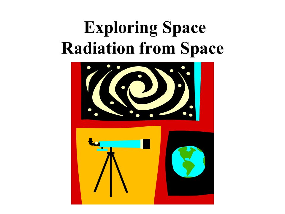 Exploring Space Radiation from Space. Energy travels through space ...