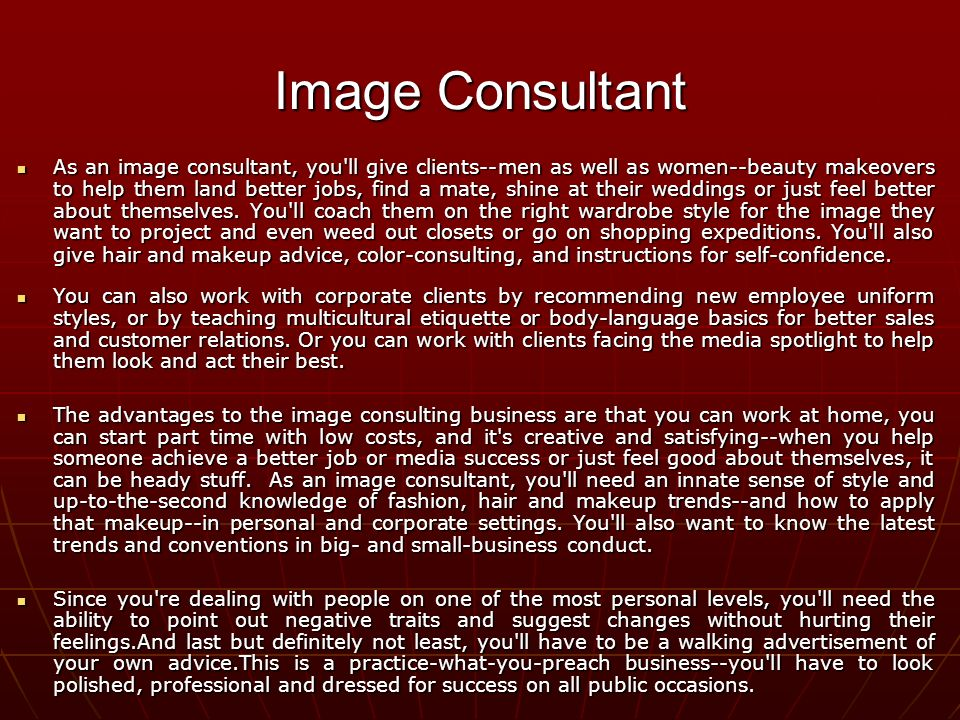 As an image consultant, you ll give clients--men as well as women--beauty makeovers to help them land better jobs, find a mate, shine at their weddings or just feel better about themselves.