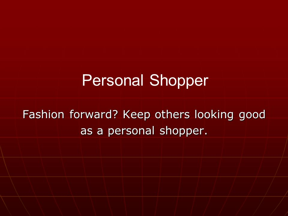 Fashion forward Keep others looking good as a personal shopper. Personal Shopper