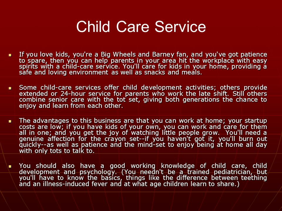 If you love kids, you re a Big Wheels and Barney fan, and you ve got patience to spare, then you can help parents in your area hit the workplace with easy spirits with a child-care service.