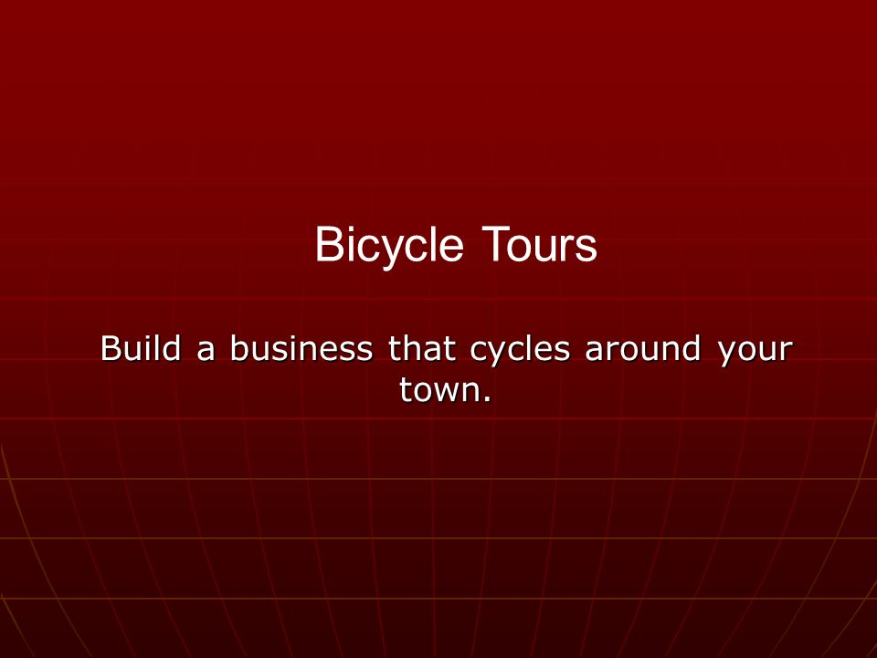 Build a business that cycles around your town. Bicycle Tours