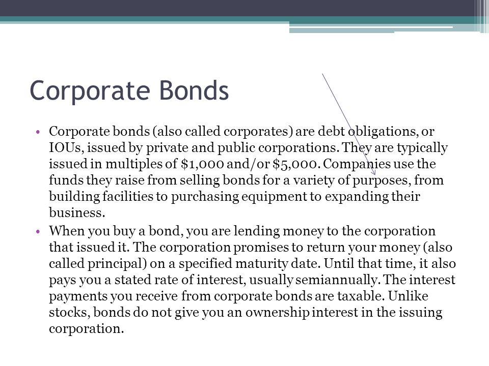 Corporate Bonds Corporate bonds (also called corporates) are debt obligations, or IOUs, issued by private and public corporations.