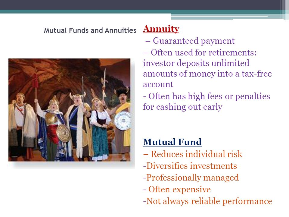 Mutual Funds and Annuities Annuity – Guaranteed payment – Often used for retirements: investor deposits unlimited amounts of money into a tax-free account - Often has high fees or penalties for cashing out early Mutual Fund – Reduces individual risk -Diversifies investments -Professionally managed - Often expensive -Not always reliable performance