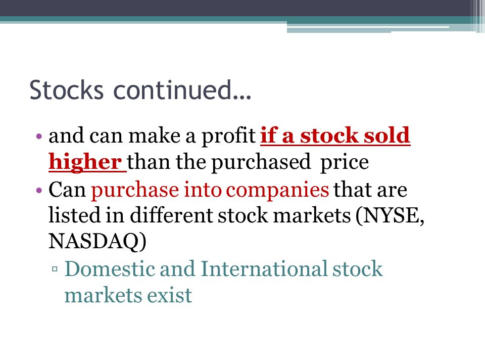 Stocks continued… and can make a profit if a stock sold higher than the purchased price Can purchase into companies that are listed in different stock markets (NYSE, NASDAQ) ▫Domestic and International stock markets exist
