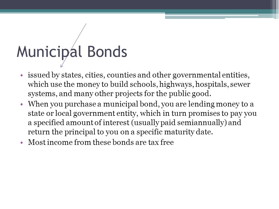 Municipal Bonds issued by states, cities, counties and other governmental entities, which use the money to build schools, highways, hospitals, sewer systems, and many other projects for the public good.