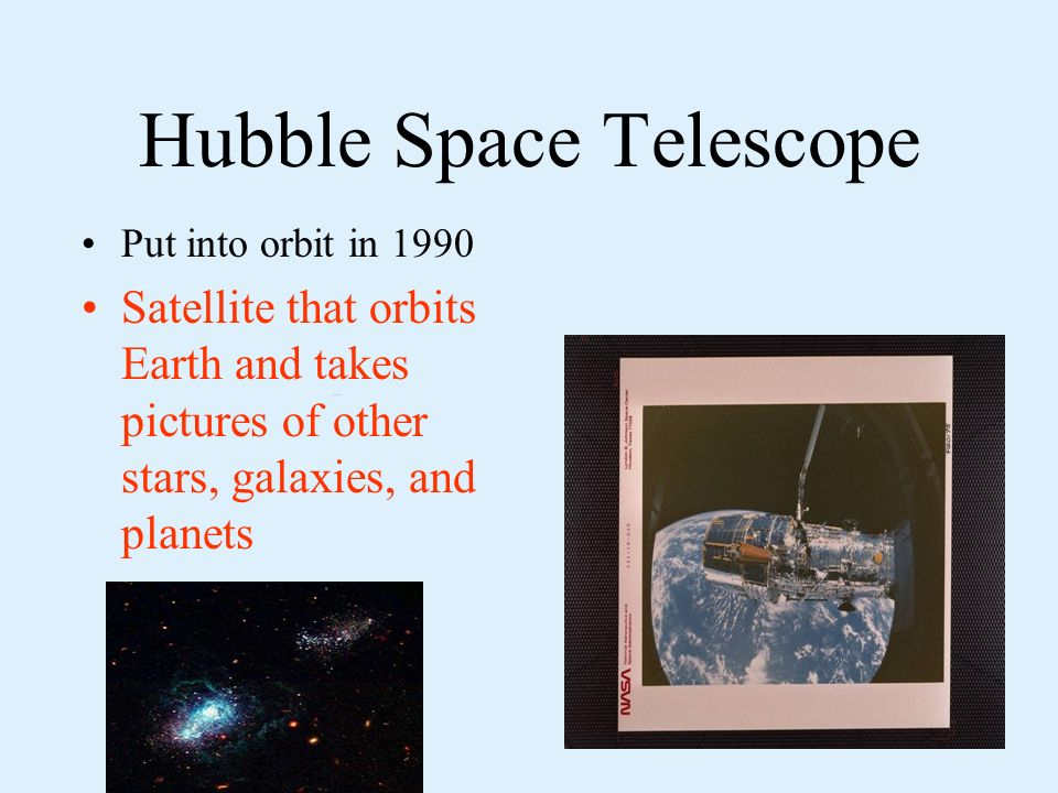 Hubble Space Telescope Put into orbit in 1990 Satellite that orbits Earth and takes pictures of other stars, galaxies, and planets