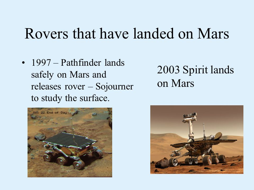 Rovers that have landed on Mars 1997 – Pathfinder lands safely on Mars and releases rover – Sojourner to study the surface.