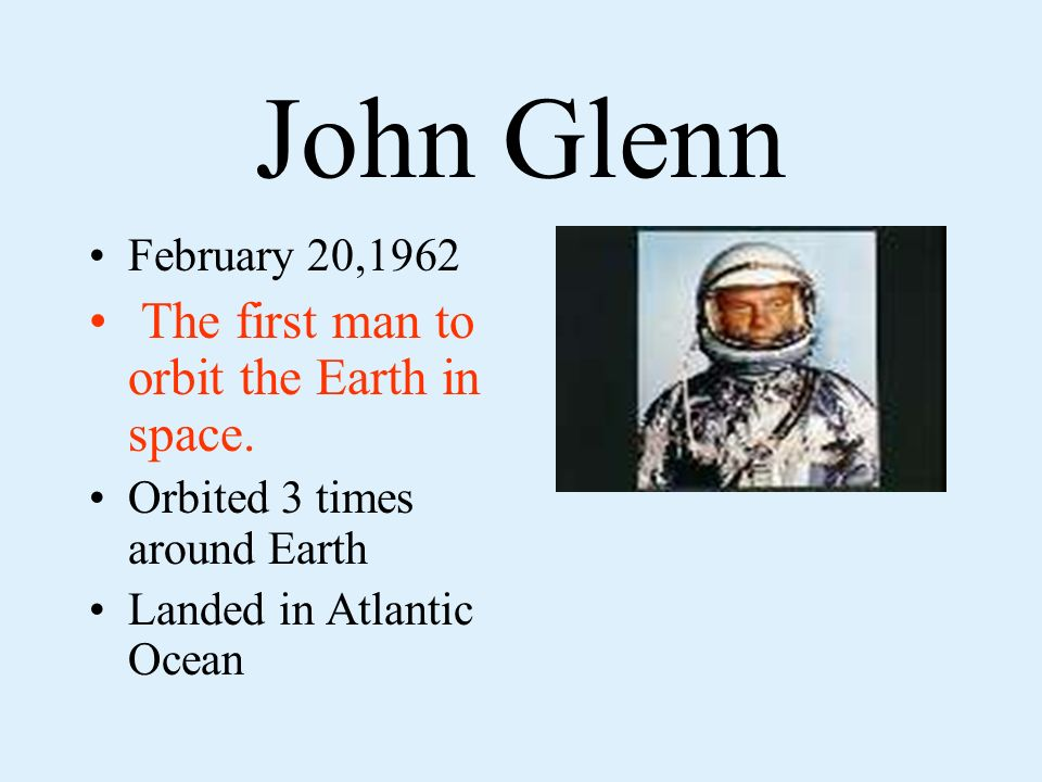 John Glenn February 20,1962 The first man to orbit the Earth in space.