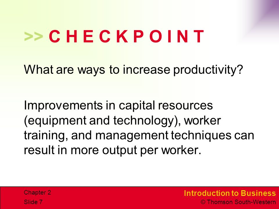 Introduction to Business © Thomson South-Western Chapter 2 Slide 7 >> C H E C K P O I N T What are ways to increase productivity.