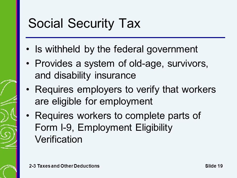 Slide 19 Social Security Tax Is withheld by the federal government Provides a system of old-age, survivors, and disability insurance Requires employers to verify that workers are eligible for employment Requires workers to complete parts of Form I-9, Employment Eligibility Verification 2-3 Taxes and Other Deductions