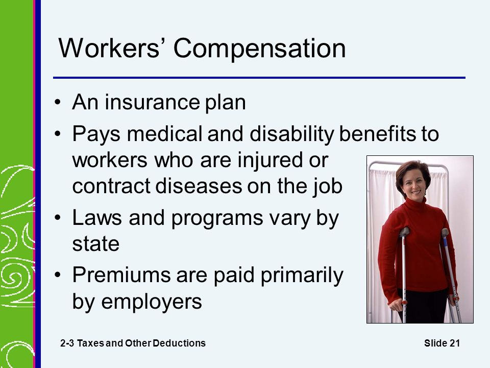 Slide 21 Workers' Compensation An insurance plan Pays medical and disability benefits to workers who are injured or contract diseases on the job Laws and programs vary by state Premiums are paid primarily by employers 2-3 Taxes and Other Deductions