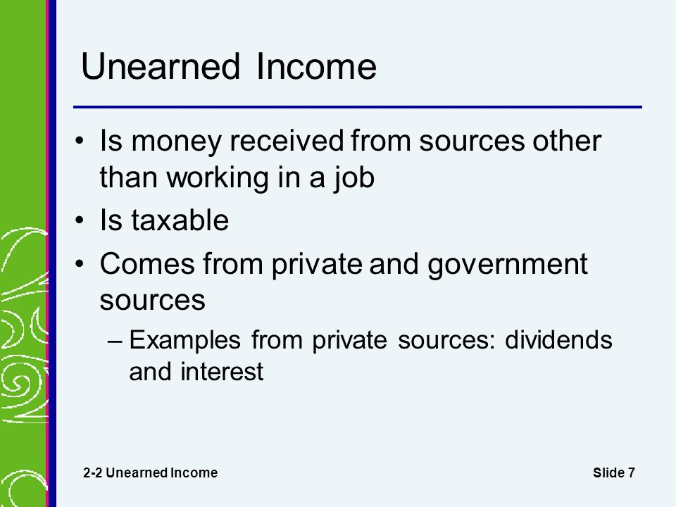 Slide 7 Unearned Income Is money received from sources other than working in a job Is taxable Comes from private and government sources –Examples from private sources: dividends and interest 2-2 Unearned Income