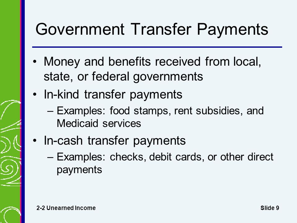 Slide 9 Government Transfer Payments Money and benefits received from local, state, or federal governments In-kind transfer payments –Examples: food stamps, rent subsidies, and Medicaid services In-cash transfer payments –Examples: checks, debit cards, or other direct payments 2-2 Unearned Income